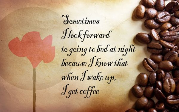 Sometimes I look forward to going to bed at night because I know that when I wake up, I get coffee\\n\\n17/04/2015 16.17