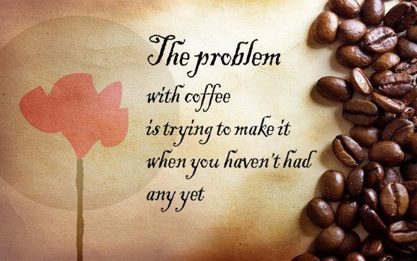 The problem with coffee is trying to make it when you haven't had any yet\\n\\n17/04/2015 16.17