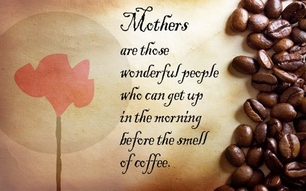 Mothers are those wonderful people who can get up in the morning before the smell of coffee\\n\\n17/04/2015 16.14