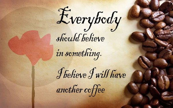 Everybody should believe in something. I believe I will have another coffee\\n\\n17/04/2015 16.20