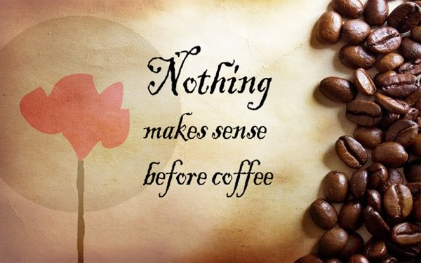Nothing makes sense before coffee\\n\\n17/04/2015 16.20