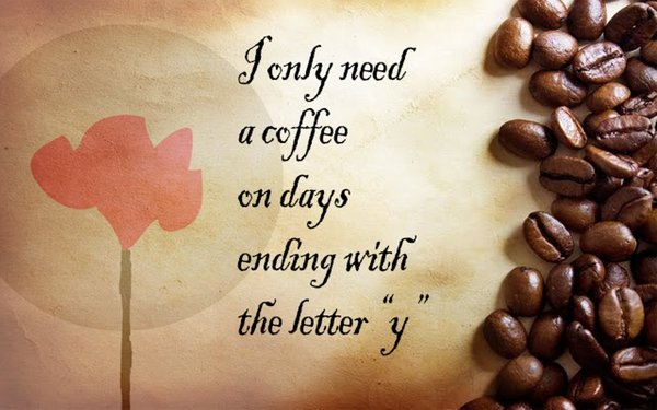 "I only need a coffee on days ending with the letter ""y""\\n\\n17/04/2015 16.15"